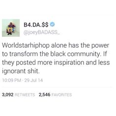 True. But at the same time, black people need to reevaluate their priorities because the only reason they go on WorldStarHipHop in the first place is to view that ignorant shit.
