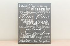"I take you to be my best friend, my faithful partner, and my one true love... Approximate measurements: 16 x 20"" x 3/4"" Colors used: Grey stain base with white lettering Comes with a sawtooth hanger o"