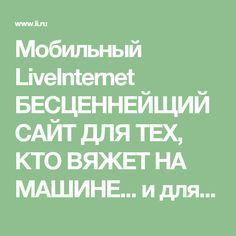 Мобильный LiveInternet БЕСЦЕННЕЙЩИЙ САЙТ ДЛЯ ТЕХ, КТО ВЯЖЕТ НА МАШИНЕ... и для тех, кто хочет научиться!!! ДАВНО ЭТО ИСКАЛА... | Natali_Vasilyeva - Дневник Natali_Vasilyeva |