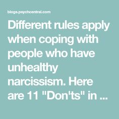 """Different rules apply when coping with people who have unhealthy narcissism. Here are 11 """"Don'ts"""" in dealing with narcissists: Don't take them at face value. Image is everything to narcissists. They work hard to present a facade of superiority and certainty. They like to keep others guessing and operate less than"""