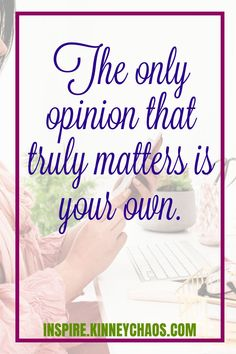 The only opinion that truly matters is your own. - Joni Kinney   Figure out how to change your mindset and how to be a positive thinker.   This is a critical skill to stop the self abuse of negativity.