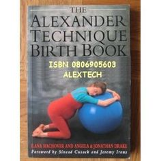 The Alexander Technique Birth Book: A Guide to Better Pregnancy, Natural Childbirth and Parenthood: Ilana Machover, Angela Drake, Jonathan Drake: 9780806905600: Amazon.com: Books