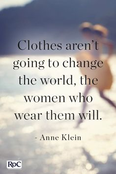 Feminism 101...clothes are not going to change the world...only the women who wear them will...this I know for sure\!Inspiring advice curated by RoC and @PureWow
