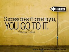 Success doesn't come to you. YOU GO TO IT.
