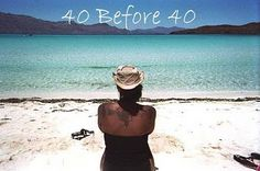 40 Before 40. A list of 40 things to do before you turn 40!