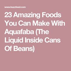 23 Amazing Foods You Can Make With Aquafaba (The Liquid Inside Cans Of Beans)