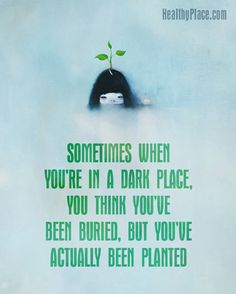 Positive Quote: Sometimes when you're in a dark place, you think you've been buried, but you've actually been planted. www.HealthyPlace.com