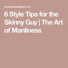 6 Style Tips for the Skinny Guy | The Art of Manliness