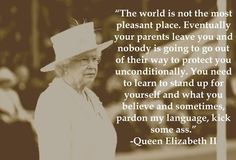 """The world is not the most pleasant place. Eventually, your parents leave you & nobody is going to go out of their way to protect you unconditionally. You need to learn to stand up  for yourself and what you believe and sometimes, pardon my Language, kick some ass"".  - - Queen Elizabeth II"