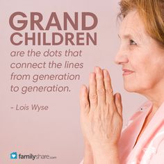 Grandchildren are the dots that connect the lines from generation to generation.  ~Lois Wyse