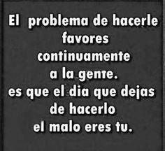 〽️El,problema de hacerle favores continuamente a la gente, es que el día que dejas de hacerlo el malo eres tú.