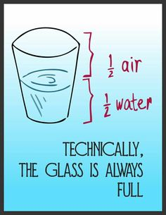 Doesn't matter whether the glass is half full or half empty. Most important thing to keep in mind You have a glass!