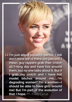 Miley Cyrus | The Most Badass, Inspiring Celebrity Quotes About Feminism In 2014. Not a Miley fan but she has valid reasons