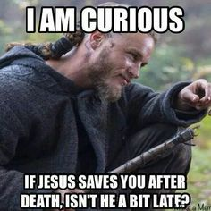 I am curious. If Jesus saves you after death, isn't he a bit late? Vikings
