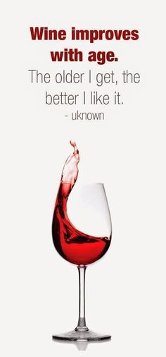 Wine humor. Wine Improves with age. The older I get, the better I like it. #Winehumor #wine #CAwineclub