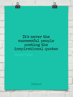 It's never the successful people posting the inspirational quotes by Damien Fahey #1092512