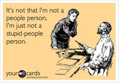 It's not that I'm not a people person, I'm just not a stupid-people person.