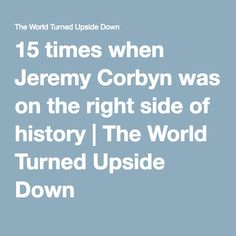 15 times when Jeremy Corbyn was on the right side of history   The World Turned Upside Down