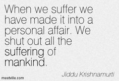 Jiddu Krishnamurti: When we suffer we have made it into a personal ...