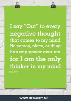"i say ""out"" to every  negative thought  that comes to my mind  no person, place, or thing  has any by Louise Hay"