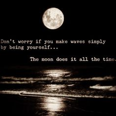"""""""Don't worry if you make waves simply by being yourself... The moon does it all the time"""" -Scott Stabile."""