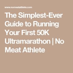 The Simplest-Ever Guide to Running Your First 50K Ultramarathon | No Meat Athlete