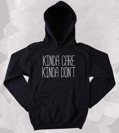 I Don't Care Sweatshirt Funny Kinda Care Kinda Don't Clothing Sarcastic Anti Social Sarcasm Tumblr Hoodie
