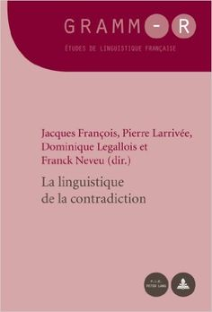La linguistique de la contradiction / Jacques François ... [et al.] (dir.) - Bruxelles : Peter Lang, 2013