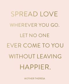 """Spread love wherever you go. Let no one ever come to you without leaving happier"" ~ Mother Theresa words of wisdom. The Words, Cool Words, Great Quotes, Quotes To Live By, Inspirational Quotes, Spread Love Quotes, Motivational Quotes, Words Quotes, Me Quotes"