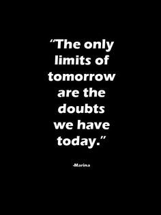 The only limits of tomorrow are the doubts we have today.
