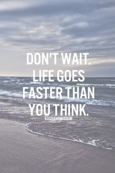 Don't wait. Life goes faster than you think//