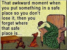 Do you ever feel like you put something away in a safe place, then you can't find the safe place?