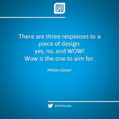 «There are three responses to a piece of design – yes, no, and WOW! Wow is the one to aim for» - Milton Glaser