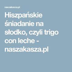 Hiszpańskie śniadanie na słodko, czyli trigo con leche - naszakasza.pl