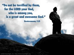 """Deuteronomy 7:21—[Speaking to the Israelites about their enemies, Moses said:]  """"Do not be terrified by them, for the LORD your God, who is among you, is a great and awesome God."""""""