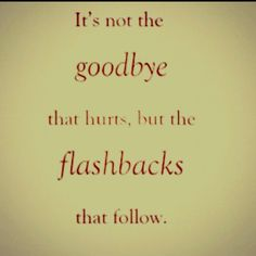 The goodbye is awful, but the flashbacks are sometimes unbearable.