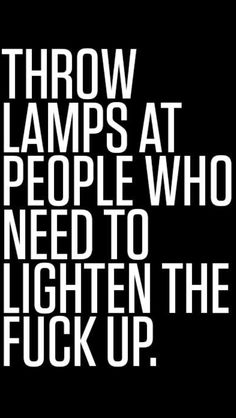 Throw lamps at people that need to lighten the fuck up