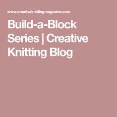 Build-a-Block Series | Creative Knitting Blog