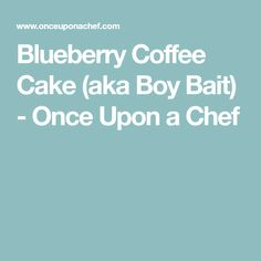 Blueberry Coffee Cake (aka Boy Bait) - Once Upon a Chef