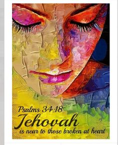 Jehovah is near to those broken at heart. Psalms 34:18