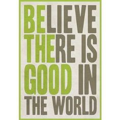 Believe There Is Good In The World - Be the Good  inspirational quote with two quotes in one - grey and green