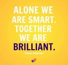 Alone we are smart. Together we are brilliant. - Steven Anderson