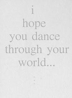 I hope you dance through your world