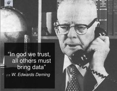 """In God we trust, all others must bring data"" - W. Edwards Deming"