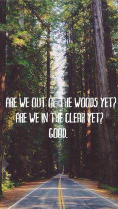"""""""Are we out of the woods yet? Are we in the clear yet? Good."""" -Taylor Swift (1989: Out Of The Woods)"""