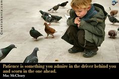 Patience is something you admire in the driver behind you and scorn in the one ahead.