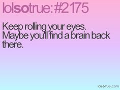 Keep rolling your eyes, maybe you'll find  brain back there!