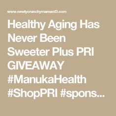 Healthy Aging Has Never Been Sweeter Plus PRI GIVEAWAY #ManukaHealth #ShopPRI #sponsored 10/7 - Newly Crunchy Mama Of 3