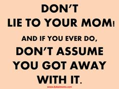 DON'T LIE TO YOUR MOM!AND IF YOU EVER DO, DON'T ASSUME YOU GOT AWAY WITH IT.