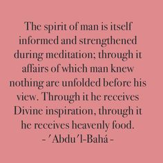 """""""The spirit of man is itself informed and strengthened during meditation; through it affairs of which man knew nothing are unfolded before his view. Through it he receives Divine inspiration, through it he receives heavenly food. Meditation is the key for opening the doors of mysteries."""" http://reference.bahai.org/en/t/ab/PT/pt-55.html"""